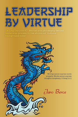 Book: LEADERSHIP BY VIRTUE - Dé Lǐng Dǎo - Martial arts philosophy behind leadership process to rise above our 'cultural background noise' by Jaro Berce