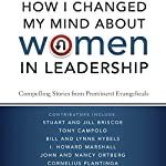 How I Changed My Mind about Women in Leadership: Compelling Stories from Prominent Evangelicals | Nancy Ortberg,Lynne Hybels,I. Howard Marshall,John Ortberg,Jill Briscoe,Bill Hybels