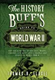 History Buff's Guide to World War II: Top Ten Rankings of the Best, Worst, Largest, and Most Lethal People and Events of World War II (History Buff's Guides)
