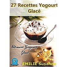 27 Magiques Recettes Faciles Yogourt Glacé - Régale Garantie: Dessert Yogourt Glacé (French Edition)