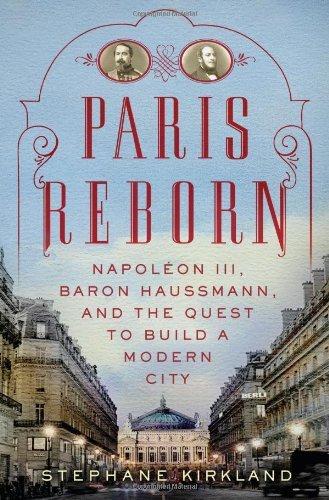 Download Paris reborn : Napoleon III, Baron Haussmann, and the quest to build a modern city / Stephane Kirkland ebook
