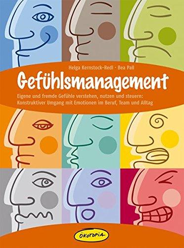 Gefühlsmanagement: Eigene und fremde Gefühle verstehen, nutzen und steuern: Konstruktiver Umgang mit Emotionen im Beruf, Team und Alltag