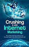 Crushing it with Internet Marketing: How to Write Great Copy, Influence and Persuade People to Buy Almost Anything You Sell