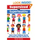 Supersized to Superhealthy! Beat Childhood Obesity and Stop Your Kids Getting Fat. Healthy eating for children can be fun and easy!
