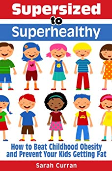 Supersized to Superhealthy! Beat Childhood Obesity and Stop Your Kids Getting Fat. Healthy eating for children can be fun and easy! by [Curran, Sarah ]