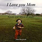 I Love you Mom: Please Don't Break My Heart | John Borgstedt