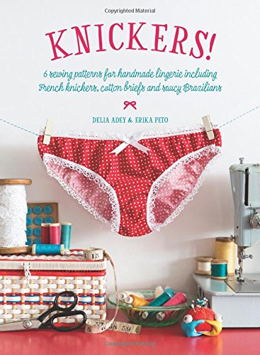 Knickers !: 6 Sewing Patterns for Handmade Lingerie including French knickers, cotton briefs and saucy Brazilians PDF