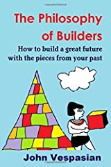 The philosophy of builders: How to build a great future with the pieces from your past by John Vespasian (2015-10-31) Paperback