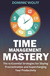Time Management Mastery: The 10 Essential Strategies for Slaying Procrastination and Supercharging Your Productivity