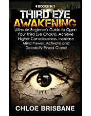 Third Eye Awakening: 4 in 1 Bundle: Ultimate Beginner's Guide to Open Your Third Eye Chakra, Achieve Higher Consciousness, Increase Mind Power, Activate and Decalcify Pineal Gland