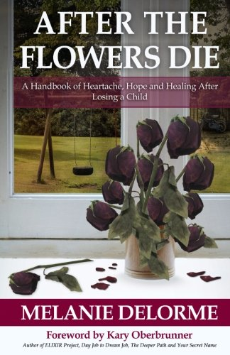 (After the Flowers Die: A Handbook of Heartache, Hope and Healing After Losing a Child)