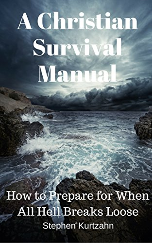 A Christian Survival Manual: How to Prepare for When All Hell Breaks Loose by [Kurtzahn, Stephen]