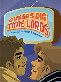 Queers Dig Time Lords: A Celebration of Doctor Who by the LGBTQ Fans Who Love It by [Huff, Tanya]
