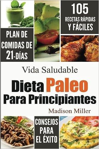 Dieta Paleo Para Principiantes: Plan de Comidas de 21-Días 105 Recetas Rápidas y Fáciles Consejos para el Éxito (Spanish Edition): Madison Miller: ...