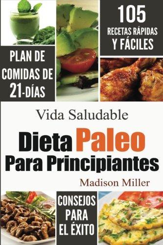Dieta Paleo Para Principiantes: Plan de Comidas de 21-Días 105 Recetas Rápidas y Fáciles Consejos para el Éxito (Spanish Edition) (La Dieta)