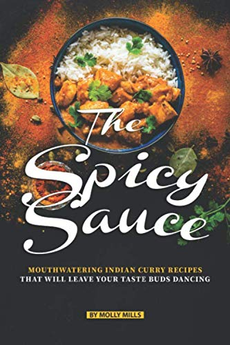 The Spicy Sauce: Mouthwatering Indian Curry Recipes that will leave your taste buds Dancing by Molly Mills