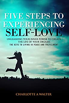 Five Steps to Experiencing Self-Love: Unleashing Your Inner Power to Create the Life of Your Dreams, The Keys to Living In Peace and Fulfillment by [Walter, Charlotte A]