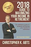 2018 Guide to Maximizing Your Income in Retirement: The definitive guide to properly structuring your income in retirement