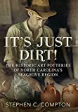 It's Just Dirt!: The Historic Art Potteries of North Carolina's Seagrove Region (America Through Time)