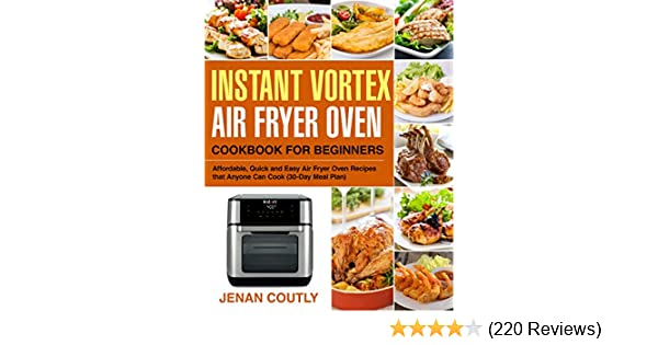 Instant Vortex Air Fryer Oven Cookbook for Beginners: Affordable, Quick and Easy Air Fryer Oven Recipes that Anyone Can Cook (30-Day Meal Plan)