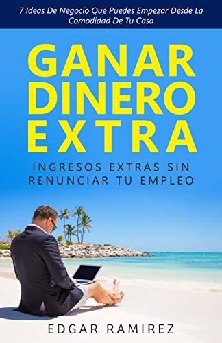 GANAR DINERO EXTRA: Ingresos Extras Sin Renunciar Tu Empleo: 7 Ideas De Negocio Que Puedes Empezar Desde La Comodidad De Tu Casa (Spanish Edition)