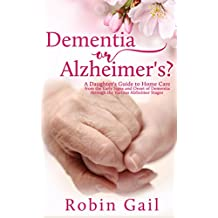 Dementia or Alzheimer's: A Daughter's Guide to Home Care from the Early Signs and Onset of Dementia through the Various Alzheimer Stages