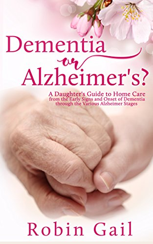 Dementia or Alzheimer's: A Daughter's Guide to Home Care from the Early Signs and Onset of Dementia through the Various Alzheimer Stages (Home Care Guide)