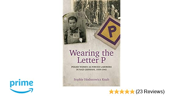 wearing the letter p polish women as forced laborers in nazi germany 1939 1945 sophie hodorowicz knab 9780781813594 amazoncom books