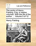 The Works of Henry Fielding, Esq; in Twelve Volumes with the Life of the Author Volume 5 Of, Henry Fielding, 1140706691