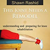 This Joint Needs a Remodel: Understanding and Preparing for Knee Rehabilitation