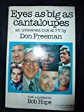 Eyes As Big As Cantaloupes : An Irreverent Look at TV, Freeman, Don, 0893250139