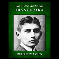 Delphi Saemtliche Werke von Franz Kafka (Illustrierte) (Delphi Classics (deutsche) 2) (German Edition)