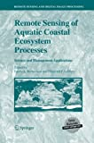 Remote Sensing of Aquatic Coastal Ecosystem Processes : Science and Management Applications, Richardson, Laurie L. and LeDrew, Ellsworth F., 9401784256