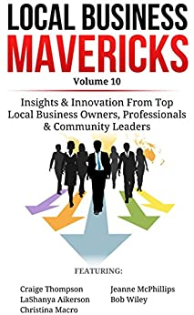 Local Business Mavericks - Volume 10 by [Thompson, Craige, McPhillips, Jeanne, Aikerson, LaShanya, Wiley, Bob, Macro, Christina]