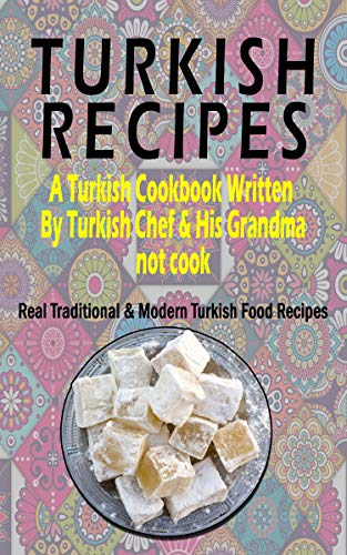 Turkish Recipes: A Turkish Cookbook Written By Turkish Chef & His Grandma: Real Traditional & Modern Turkish Food Recipes (Turkish Recipe Book, Turkish Cook Book, Turkish Food Book) by Ahmet Demir