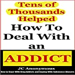 How to Deal with an Addict: How to Cope with Drug Addicts and Coping with Substance Abusers | JC Anonymous