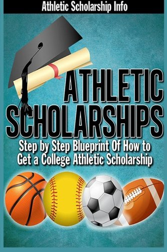 Athletic Scholarships: Step By Step Blueprint For Playing College Sports