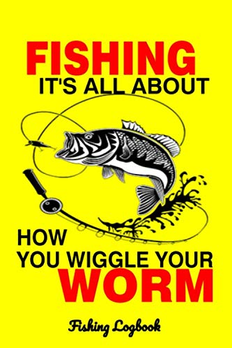 Fishing its all about how you wiggle your worm: fishing logbook fishermans records details date time location weather  conditions water tide and moon ... gift gifts  diary men or woman tackle box
