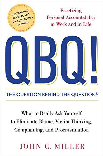 Qbq! the Question Behind the Question: Practicing Personal Accountability at Work and in Life. What to Really Ask Your Self to Eliminate Blame, Complaining, and Procrastination