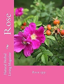 Rose - Rosa spp.: Rosa spp. (Natural Herbal Living Magazine Book 4) by [Klenner, Amanda, Smith, Erin, Harris, Lea, Denny, Charis, Little, Carol, Finneyfrock, Tina, Justis, Angela, Berry, Jan, Lanham, Heather]