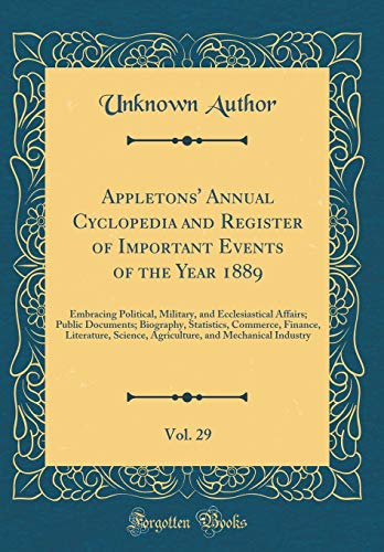 Appletons Annual Cyclopedia and Register of Important Events of the Year 1889, Vol. 29: Embracing Political, Military, and Ecclesiastical Affairs; ... Science, Agriculture, and Mechanica Unknown Author