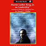 Martin Luther King, Jr. on Leadership: Inspiration and Wisdom for Challenging Times   Donald T. Phillips