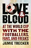 Love and Blood: At the World Cup with the Footballers, Fans, and Freaks by Jamie Trecker front cover