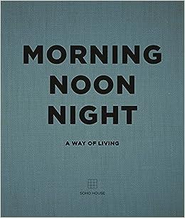 Morning, Noon, Night: A Way of Living: Amazon co uk: Soho House: Books