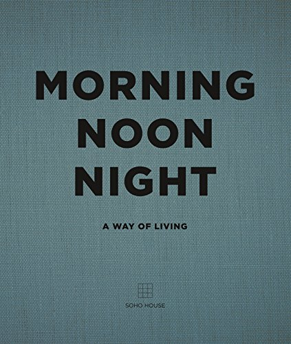 Morning Noon Night: A Way of Living by Soho House