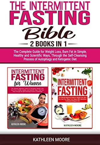 The Intermittent Fasting Bible: 2 books in 1 - The Complete Guide for Weight Loss, Burn Fat in Simple, Healthy and Scientific Ways, Through the Self-Cleansing Process of Autophagy and Ketogenic Diet