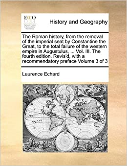 The Roman history, from the removal of the imperial seat by Constantine the Great, to the total failure of the western empire in Augustulus, ... Vol. ... with a recommendatory preface Volume 3 of 3