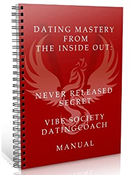 Dating Mastery from the Inside Out: Never Released Vibe Society Dating Manual by [A, Marco]