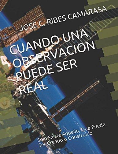 CUANDO UNA OBSERVACIÓN PUEDE SER REAL- Solo Existe Aquello,Que Puede Ser Creado o Construido: ¿Que Podemos Pensar Sobre Los Ovnis? (Spanish Edition) pdf epub