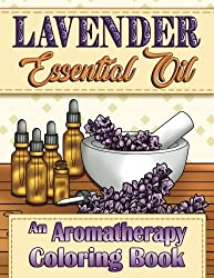 Lavender Essential Oil: An Aromatherapy Adult Coloring Book (Aromatherapy Adult Coloring Books) (Volume 3)